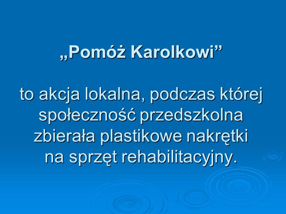 Pomóż Karolkowi to akcja lokalna, podczas której społeczność przedszkolna zbierała plastikowe nakrętki na sprzęt rehabilitacyjny.