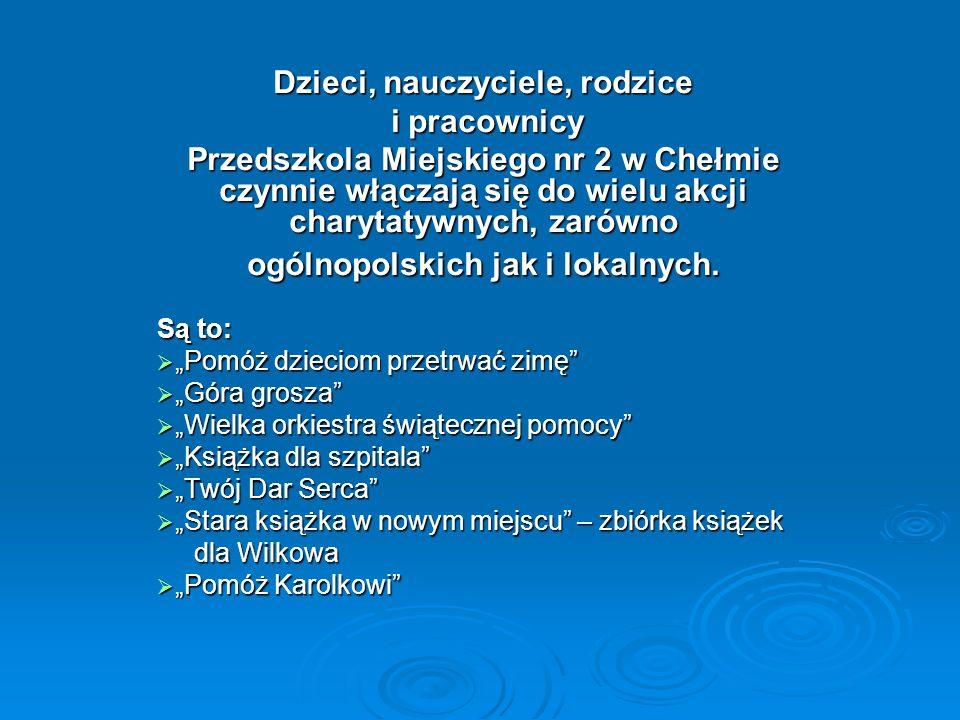 Dzieci, nauczyciele, rodzice i pracownicy i pracownicy Przedszkola Miejskiego nr 2 w Chełmie czynnie włączają się do wielu akcji charytatywnych, zarów
