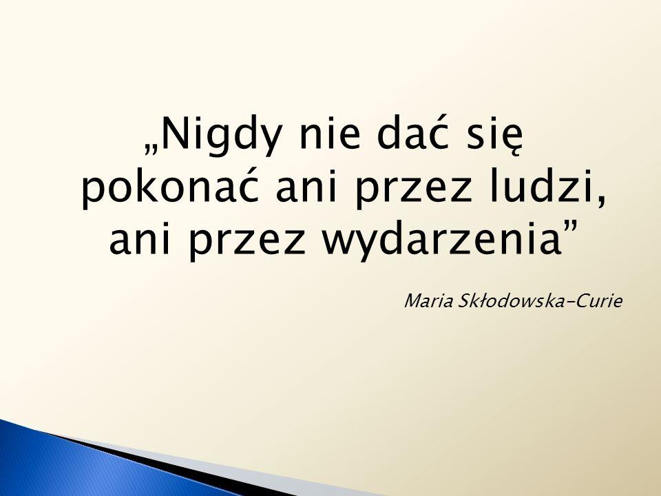 Nigdy nie dać się pokonać ani przez ludzi, ani przez wydarzenia Maria Skłodowska-Curie