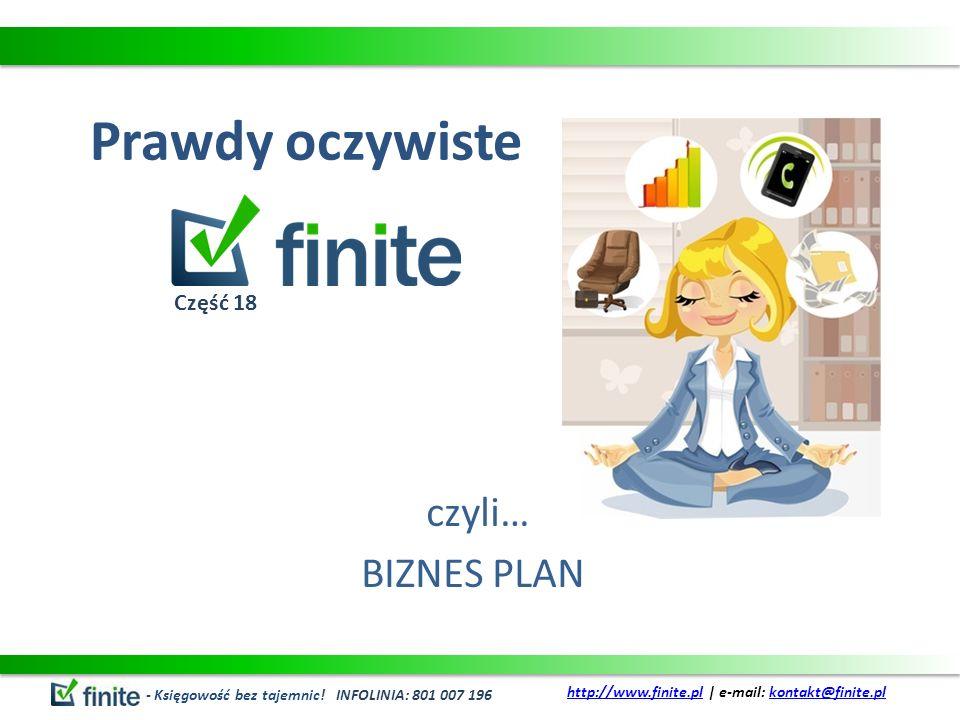 Prawdy oczywiste czyli… BIZNES PLAN - Księgowość bez tajemnic! INFOLINIA: 801 007 196 http://www.finite.plhttp://www.finite.pl   e-mail: kontakt@finit
