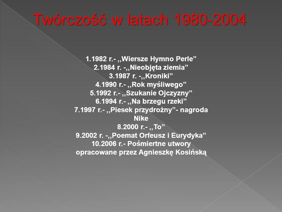 Twórczość w latach 1980-2004 1.1982 r.-,,Wiersze Hymno Perle 2.1984 r. -,,Nieobjęta ziemia 3.1987 r. -,,Kroniki 4.1990 r.-,,Rok myśliwego 5.1992 r.-,,