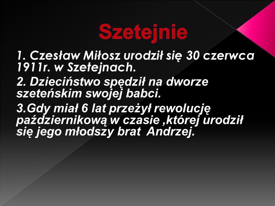 1. Czesław Miłosz urodził się 30 czerwca 1911r. w Szetejnach. 2. Dzieciństwo spędził na dworze szeteńskim swojej babci. 3.Gdy miał 6 lat przeżył rewol