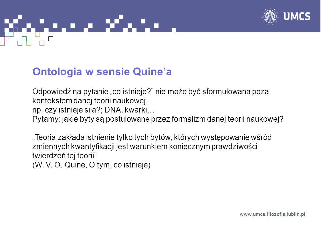 Ontologia w sensie Quinea Odpowiedź na pytanie co istnieje? nie może być sformułowana poza kontekstem danej teorii naukowej. np. czy istnieje siła?; D
