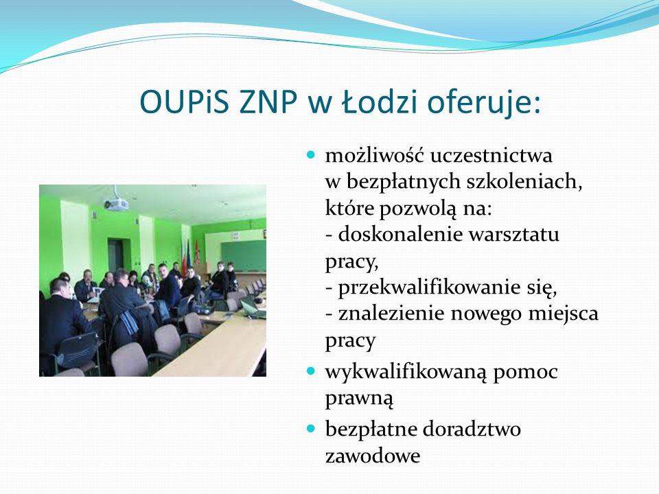 OUPiS ZNP w Łodzi oferuje: możliwość uczestnictwa w bezpłatnych szkoleniach, które pozwolą na: - doskonalenie warsztatu pracy, - przekwalifikowanie się, - znalezienie nowego miejsca pracy wykwalifikowaną pomoc prawną bezpłatne doradztwo zawodowe