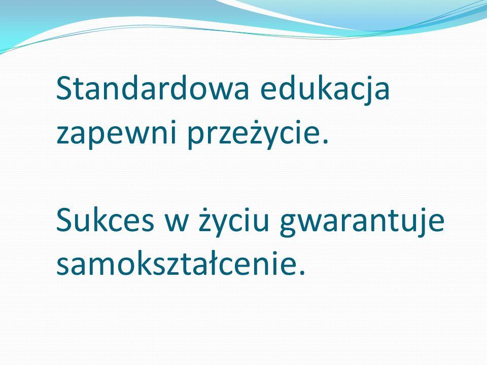 Standardowa edukacja zapewni przeżycie. Sukces w życiu gwarantuje samokształcenie.