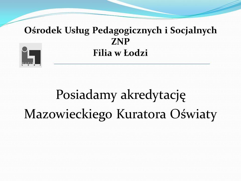 Ośrodek Usług Pedagogicznych i Socjalnych ZNP Filia w Łodzi Posiadamy akredytację Mazowieckiego Kuratora Oświaty