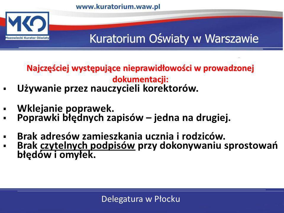 Delegatura w Płocku Najczęściej występujące nieprawidłowości w prowadzonej dokumentacji: Używanie przez nauczycieli korektorów. Wklejanie poprawek. Po