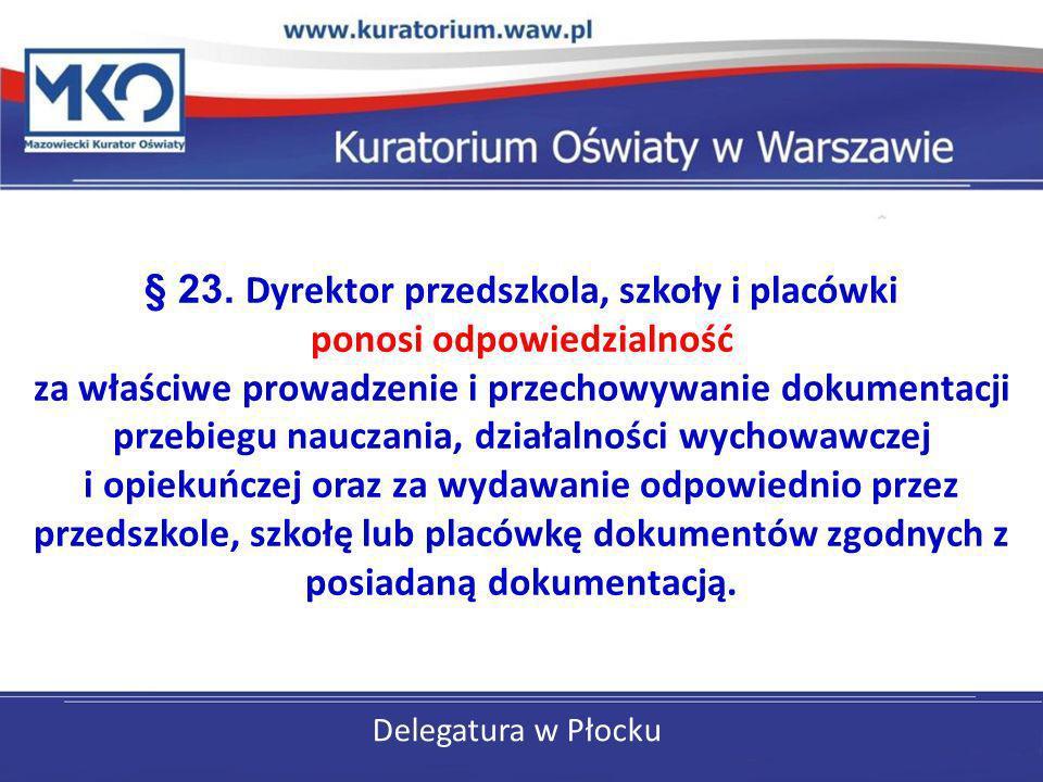 Delegatura w Płocku § 23. Dyrektor przedszkola, szkoły i placówki ponosi odpowiedzialność za właściwe prowadzenie i przechowywanie dokumentacji przebi