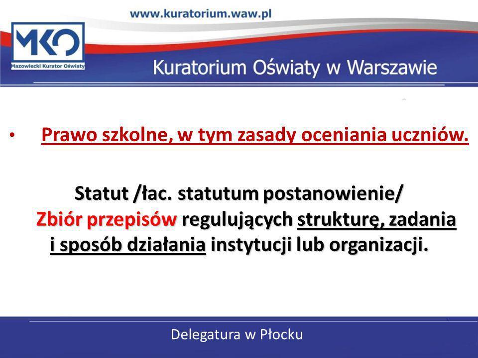 Delegatura w Płocku Prawo szkolne, w tym zasady oceniania uczniów. Statut /łac. statutum postanowienie/ Zbiór przepisów regulujących strukturę, zadani