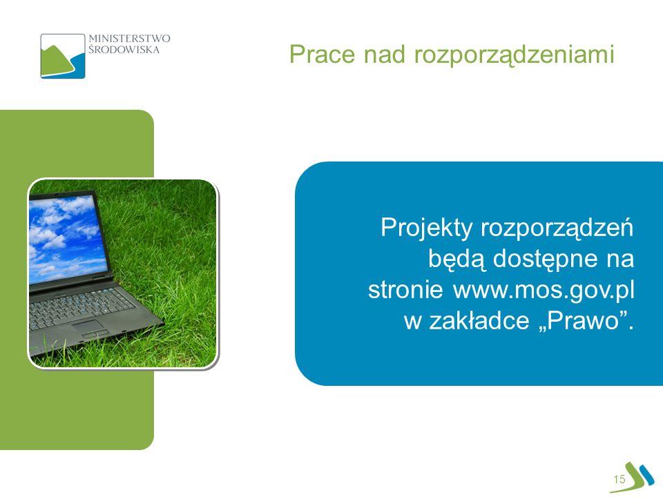 Prace nad rozporządzeniami 15 Projekty rozporządzeń będą dostępne na stronie www.mos.gov.pl w zakładce Prawo.