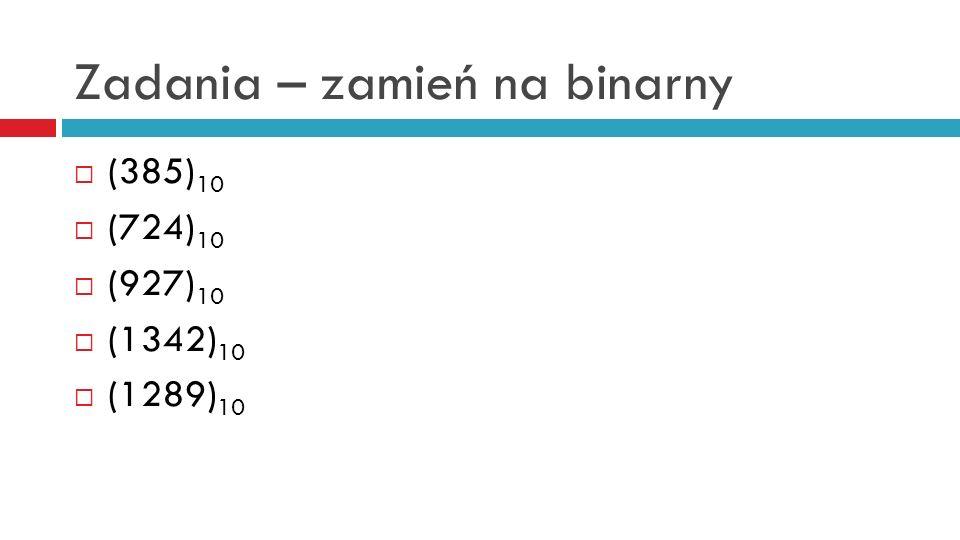 Zadania – zamień na binarny (385) 10 (724) 10 (927) 10 (1342) 10 (1289) 10