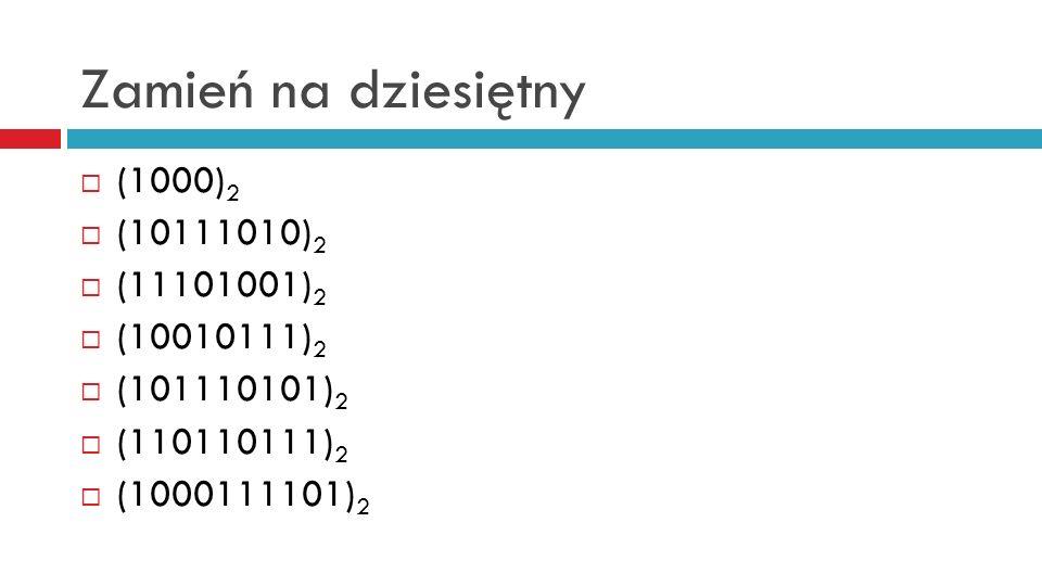 Zamień na dziesiętny (1000) 2 (10111010) 2 (11101001) 2 (10010111) 2 (101110101) 2 (110110111) 2 (1000111101) 2