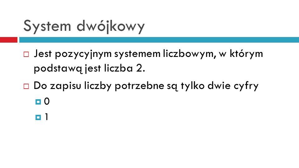 System dwójkowy Jest pozycyjnym systemem liczbowym, w którym podstawą jest liczba 2.