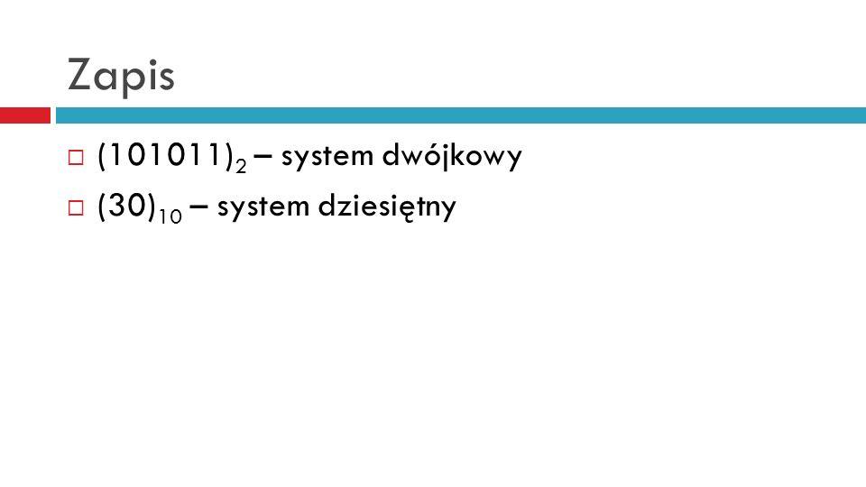 Zapis (101011) 2 – system dwójkowy (30) 10 – system dziesiętny
