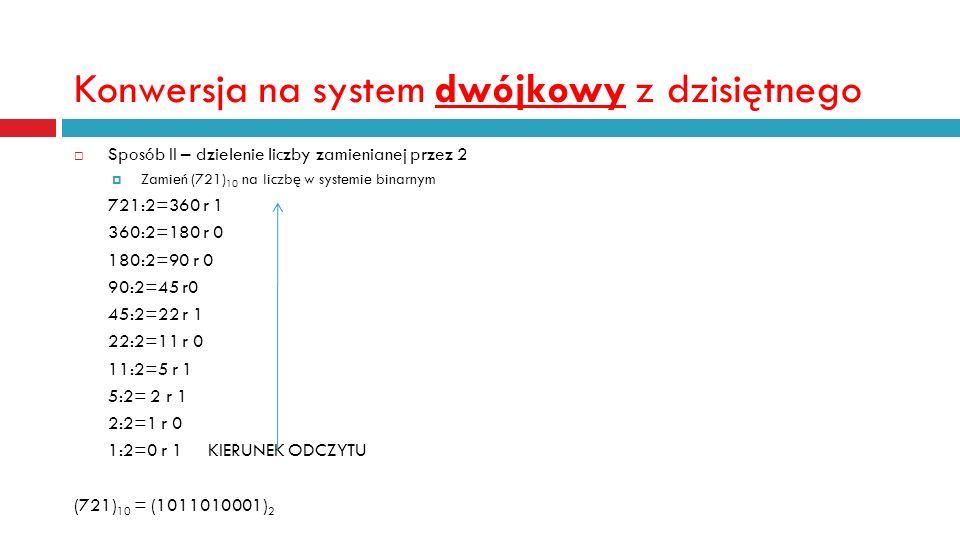 Konwersja na system dwójkowy z dzisiętnego Sposób II – dzielenie liczby zamienianej przez 2 Zamień (721) 10 na liczbę w systemie binarnym 721:2=360 r 1 360:2=180 r 0 180:2=90 r 0 90:2=45 r0 45:2=22 r 1 22:2=11 r 0 11:2=5 r 1 5:2= 2 r 1 2:2=1 r 0 1:2=0 r 1 KIERUNEK ODCZYTU (721) 10 = (1011010001) 2