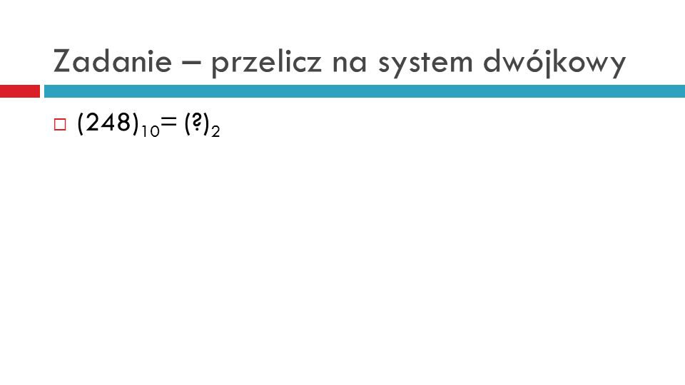Zadanie – przelicz na system dwójkowy (248) 10 = (?) 2