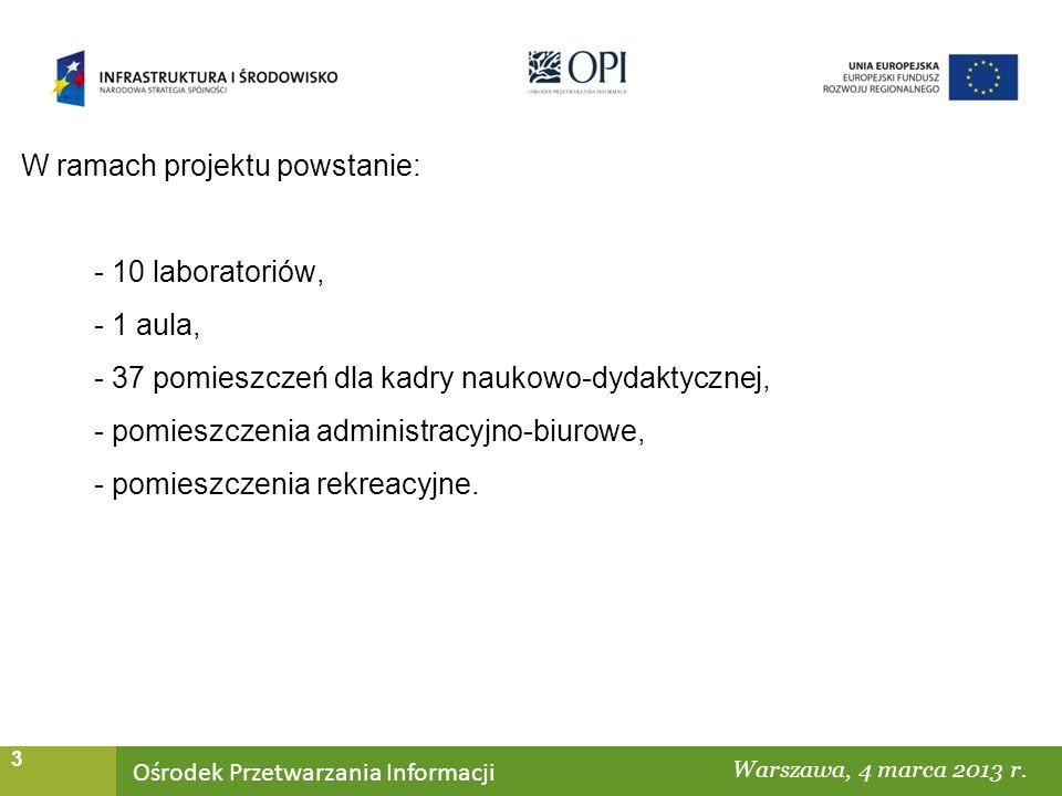 Ośrodek Przetwarzania Informacji Warszawa, ……… 3 W ramach projektu powstanie: - 10 laboratoriów, - 1 aula, - 37 pomieszczeń dla kadry naukowo-dydaktycznej, - pomieszczenia administracyjno-biurowe, - pomieszczenia rekreacyjne.