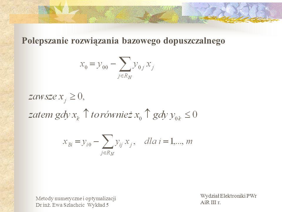 Wydział Elektroniki PWr AiR III r. Metody numeryczne i optymalizacji Dr inż. Ewa Szlachcic Wykład 5 Polepszanie rozwiązania bazowego dopuszczalnego
