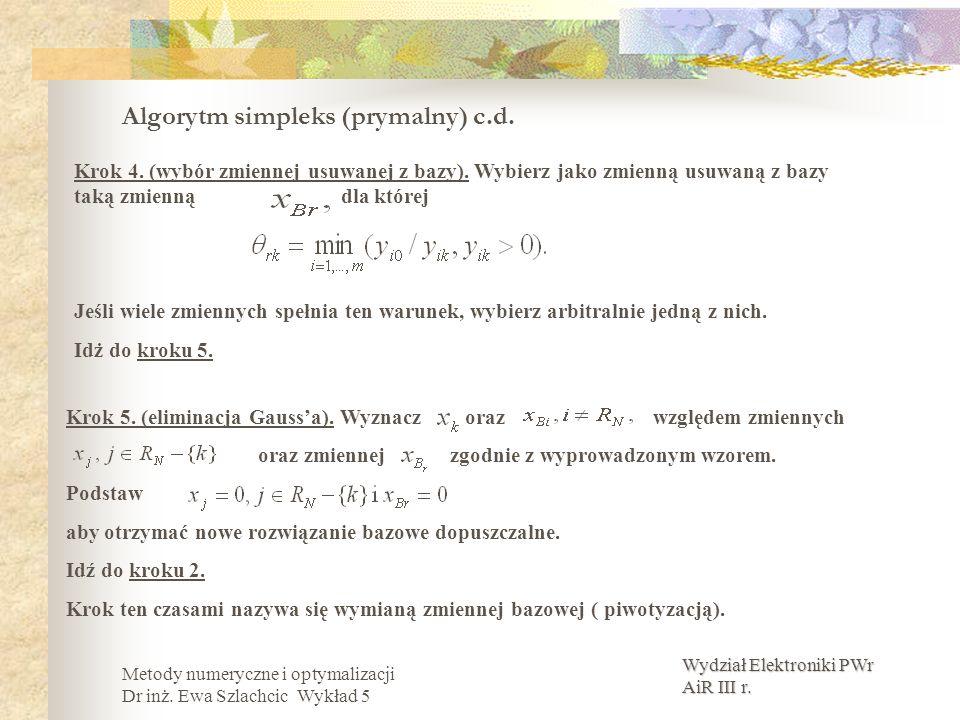 Wydział Elektroniki PWr AiR III r. Metody numeryczne i optymalizacji Dr inż. Ewa Szlachcic Wykład 5 Algorytm simpleks (prymalny) c.d. Krok 5. (elimina