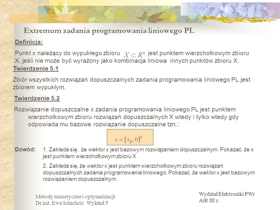 Wydział Elektroniki PWr AiR III r. Metody numeryczne i optymalizacji Dr inż. Ewa Szlachcic Wykład 5 Extremum zadania programowania liniowego PL Twierd