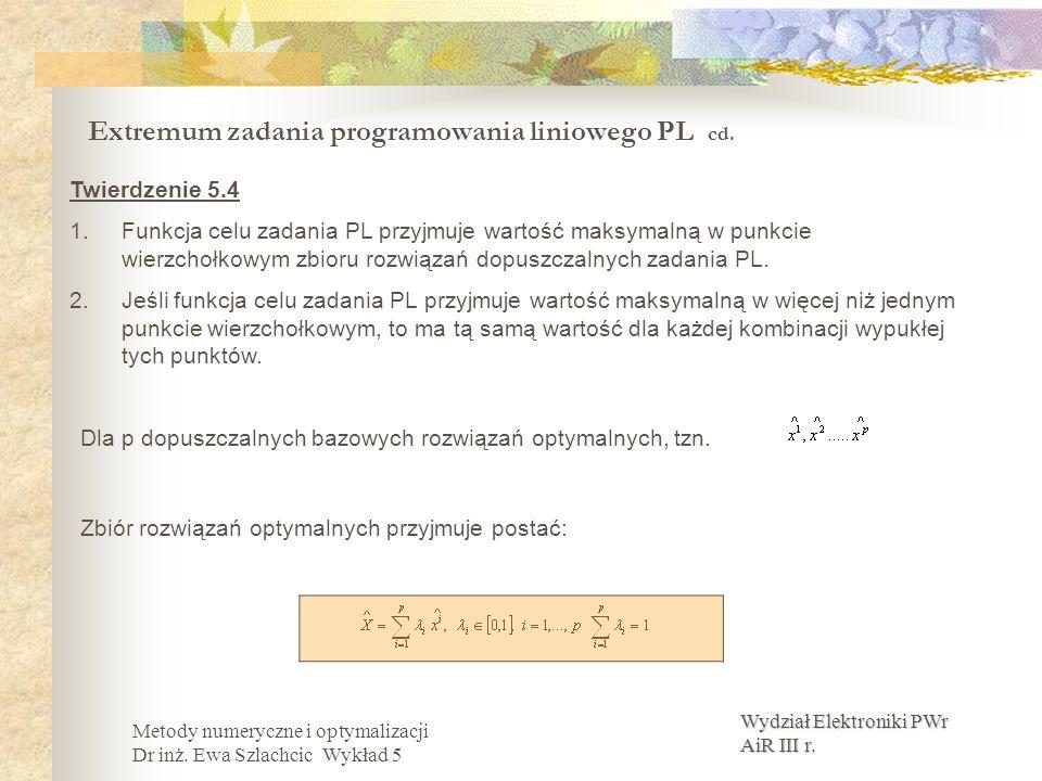 Wydział Elektroniki PWr AiR III r. Metody numeryczne i optymalizacji Dr inż. Ewa Szlachcic Wykład 5 Extremum zadania programowania liniowego PL cd. Tw