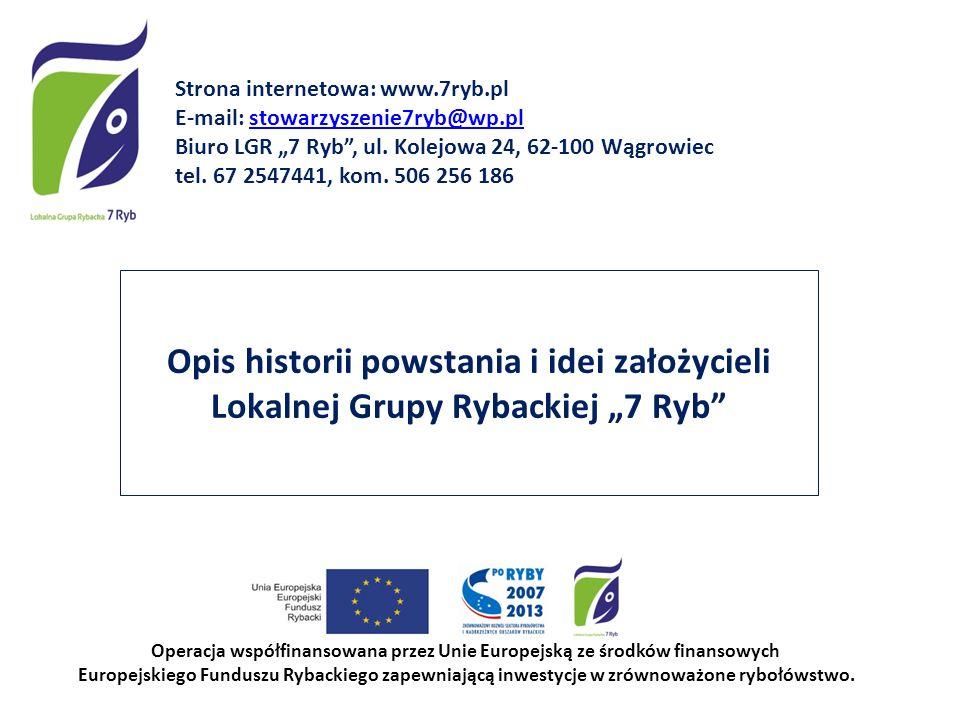 Opis historii powstania i idei założycieli Lokalnej Grupy Rybackiej 7 Ryb Operacja współfinansowana przez Unie Europejską ze środków finansowych Europ