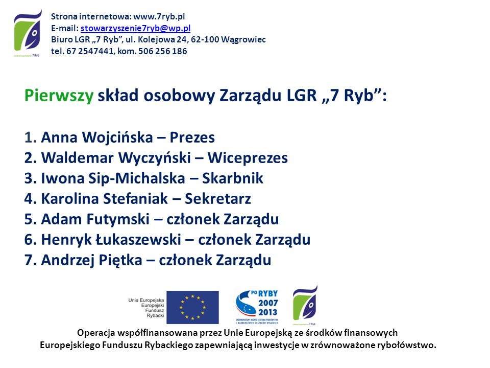 Pierwszy skład osobowy Zarządu LGR 7 Ryb: 1. Anna Wojcińska – Prezes 2. Waldemar Wyczyński – Wiceprezes 3. Iwona Sip-Michalska – Skarbnik 4. Karolina