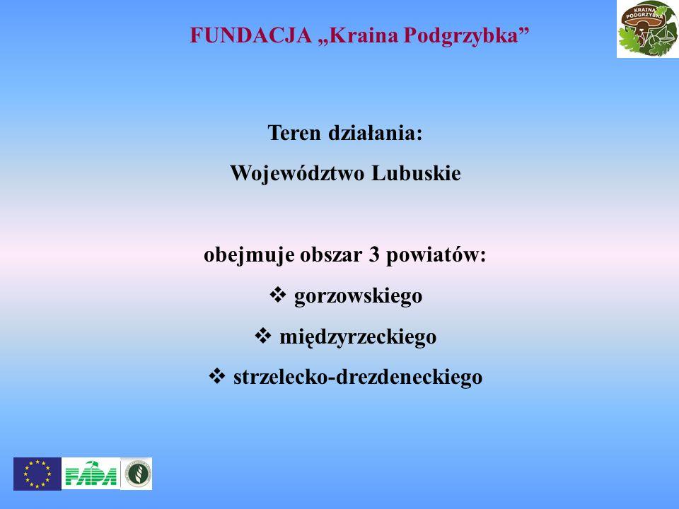 FUNDACJA Kraina Podgrzybka Teren działania: Województwo Lubuskie obejmuje obszar 3 powiatów: gorzowskiego międzyrzeckiego strzelecko-drezdeneckiego