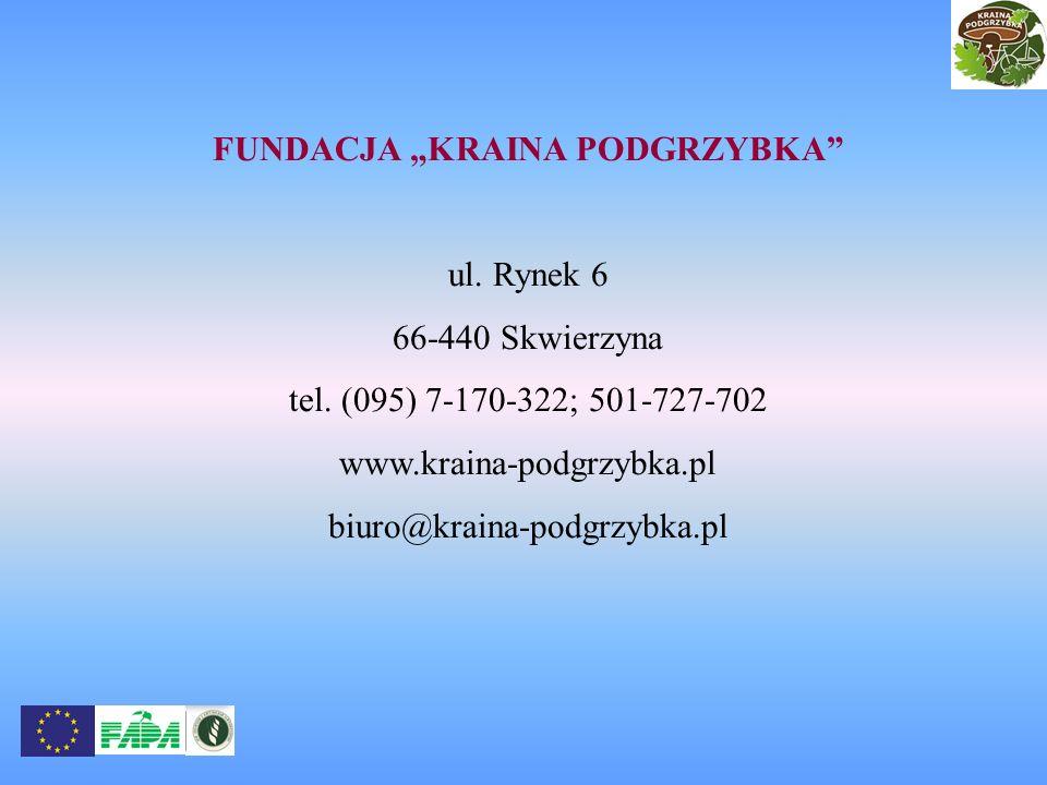 FUNDACJA KRAINA PODGRZYBKA ul. Rynek 6 66-440 Skwierzyna tel. (095) 7-170-322; 501-727-702 www.kraina-podgrzybka.pl biuro@kraina-podgrzybka.pl