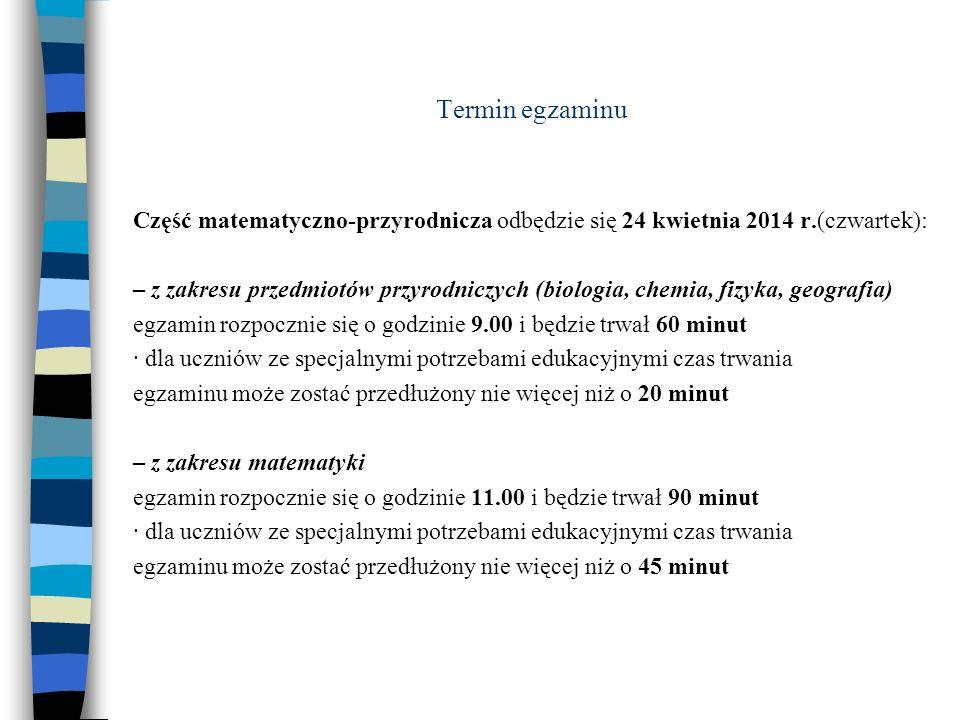 Termin egzaminu Część matematyczno-przyrodnicza odbędzie się 24 kwietnia 2014 r.(czwartek): – z zakresu przedmiotów przyrodniczych (biologia, chemia, fizyka, geografia) egzamin rozpocznie się o godzinie 9.00 i będzie trwał 60 minut · dla uczniów ze specjalnymi potrzebami edukacyjnymi czas trwania egzaminu może zostać przedłużony nie więcej niż o 20 minut – z zakresu matematyki egzamin rozpocznie się o godzinie 11.00 i będzie trwał 90 minut · dla uczniów ze specjalnymi potrzebami edukacyjnymi czas trwania egzaminu może zostać przedłużony nie więcej niż o 45 minut