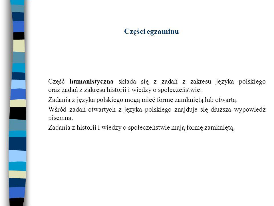 Części egzaminu Część humanistyczna składa się z zadań z zakresu języka polskiego oraz zadań z zakresu historii i wiedzy o społeczeństwie.