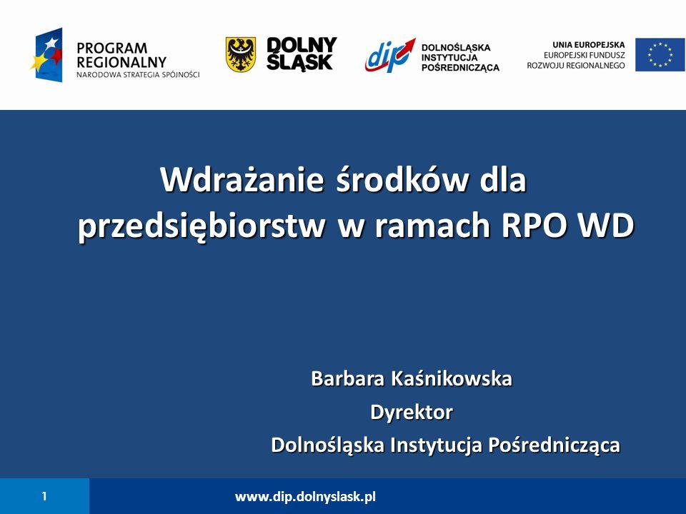 1 www.dip.dolnyslask.pl Wdrażanie środków dla przedsiębiorstw w ramach RPO WD Barbara Kaśnikowska Dyrektor Dolnośląska Instytucja Pośrednicząca