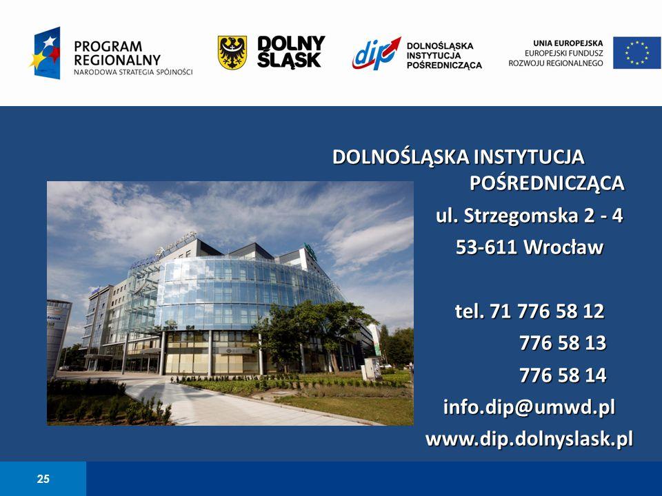 25 DOLNOŚLĄSKA INSTYTUCJA POŚREDNICZĄCA ul. Strzegomska 2 - 4 53-611 Wrocław tel. 71 776 58 12 776 58 13 776 58 14 info.dip@umwd.plwww.dip.dolnyslask.