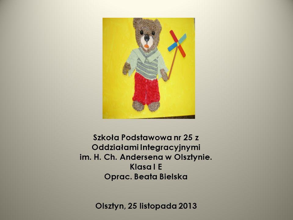 Szkoła Podstawowa nr 25 z Oddziałami Integracyjnymi im. H. Ch. Andersena w Olsztynie. Klasa I E Oprac. Beata Bielska Olsztyn, 25 listopada 2013