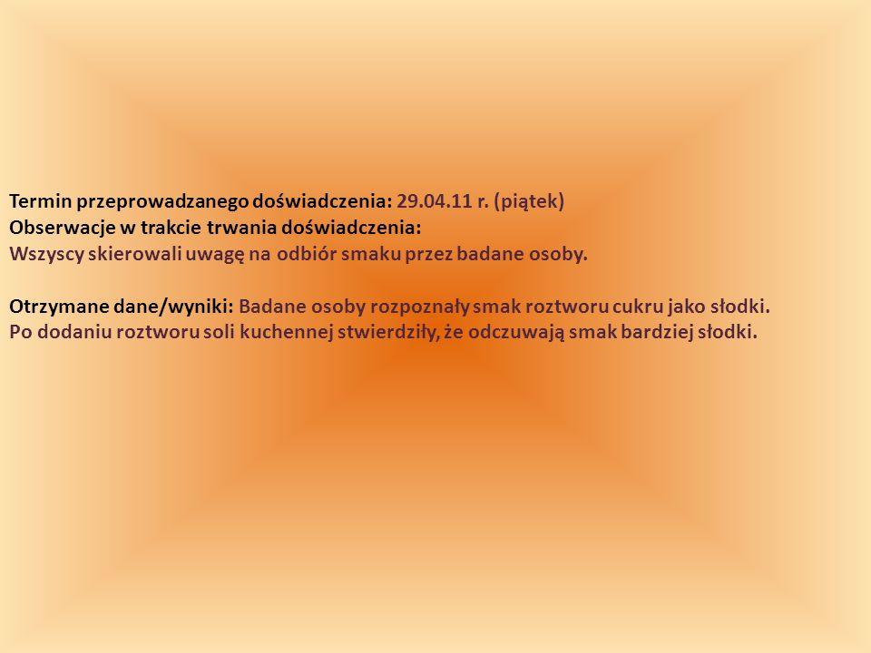 Termin przeprowadzanego doświadczenia: 29.04.11 r. (piątek) Obserwacje w trakcie trwania doświadczenia: Wszyscy skierowali uwagę na odbiór smaku przez