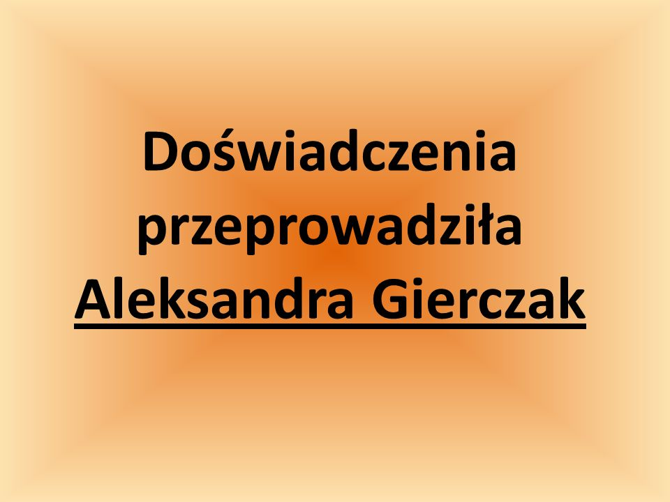 Doświadczenia przeprowadziła Aleksandra Gierczak