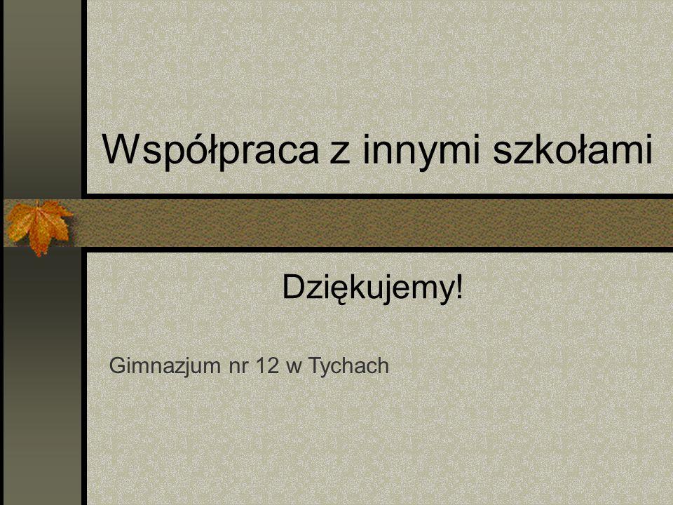 Współpraca z innymi szkołami Gimnazjum nr 12 w Tychach Dziękujemy!