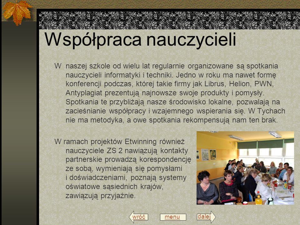 wróć menu dalej Współpraca nauczycieli W naszej szkole od wielu lat regularnie organizowane są spotkania nauczycieli informatyki i techniki.