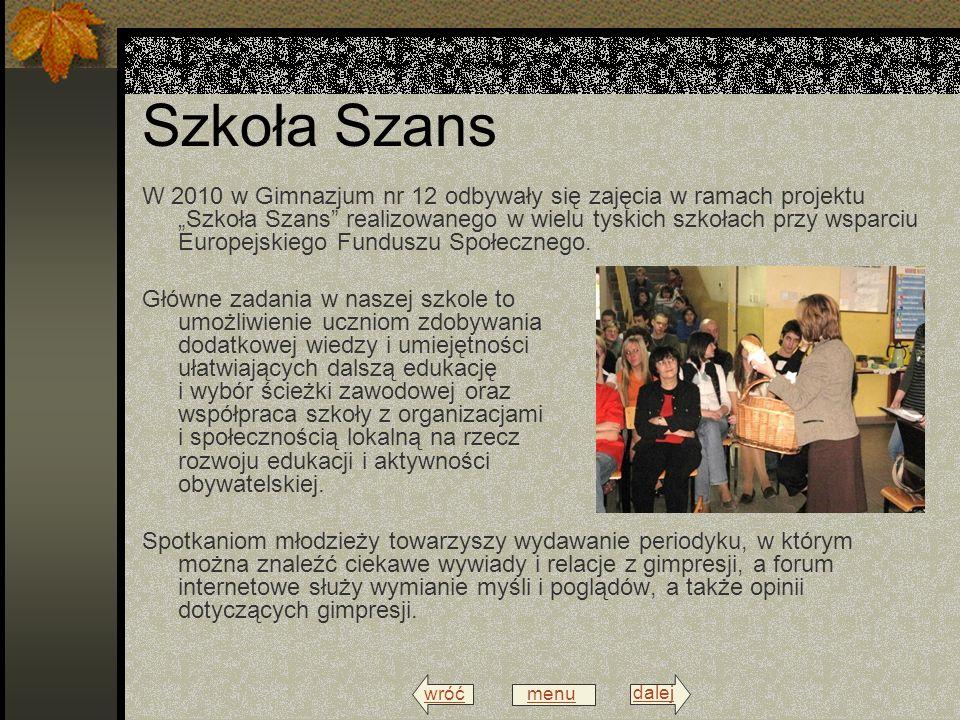 wróć menu dalej Szkoła Szans W 2010 w Gimnazjum nr 12 odbywały się zajęcia w ramach projektu Szkoła Szans realizowanego w wielu tyskich szkołach przy wsparciu Europejskiego Funduszu Społecznego.