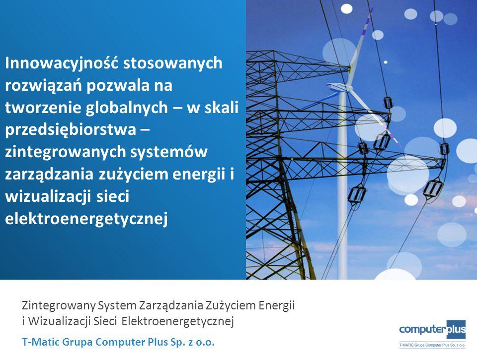T-Matic Grupa Computer Plus Sp. z o.o. Zintegrowany System Zarządzania Zużyciem Energii i Wizualizacji Sieci Elektroenergetycznej Innowacyjność stosow