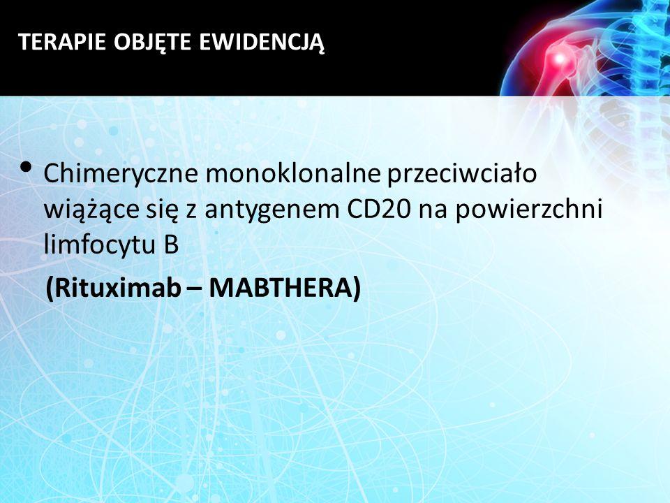 TERAPIE OBJĘTE EWIDENCJĄ Chimeryczne monoklonalne przeciwciało wiążące się z antygenem CD20 na powierzchni limfocytu B (Rituximab – MABTHERA)