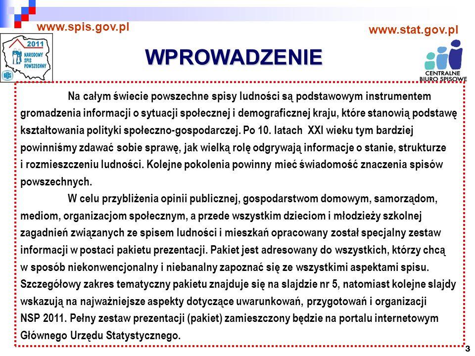 3 WPROWADZENIE www.spis.gov.pl www.stat.gov.pl Na całym świecie powszechne spisy ludności są podstawowym instrumentem gromadzenia informacji o sytuacji społecznej i demograficznej kraju, które stanowią podstawę kształtowania polityki społeczno-gospodarczej.
