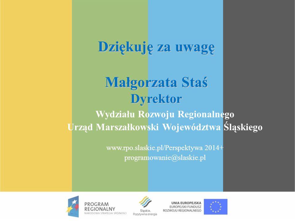 Dziękuję za uwagę Małgorzata Staś Dyrektor Wydziału Rozwoju Regionalnego Urząd Marszałkowski Województwa Śląskiego www.rpo.slaskie.pl/Perspektywa 2014