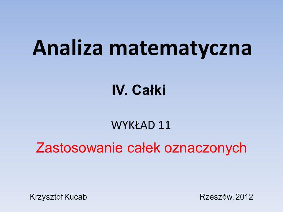 Analiza matematyczna WYKŁAD 11 Zastosowanie całek oznaczonych IV. Całki Krzysztof KucabRzeszów, 2012