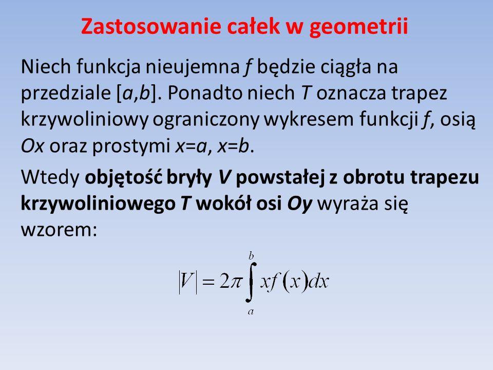 Zastosowanie całek w geometrii Niech funkcja nieujemna f będzie ciągła na przedziale [a,b]. Ponadto niech T oznacza trapez krzywoliniowy ograniczony w