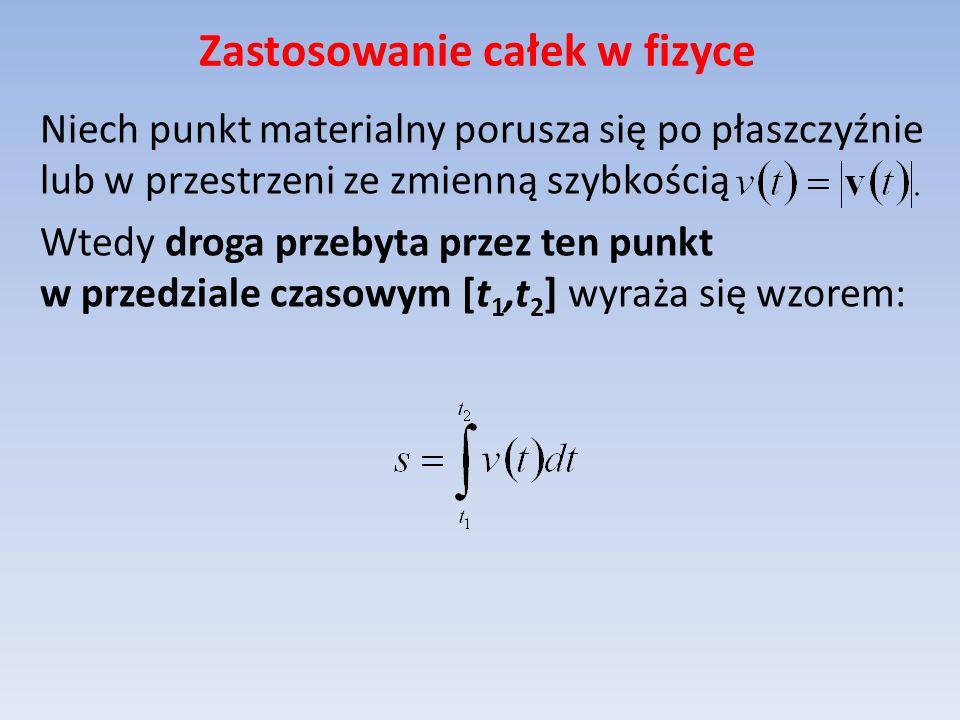 Zastosowanie całek w fizyce Niech punkt materialny porusza się po płaszczyźnie lub w przestrzeni ze zmienną szybkością Wtedy droga przebyta przez ten punkt w przedziale czasowym [t 1,t 2 ] wyraża się wzorem: