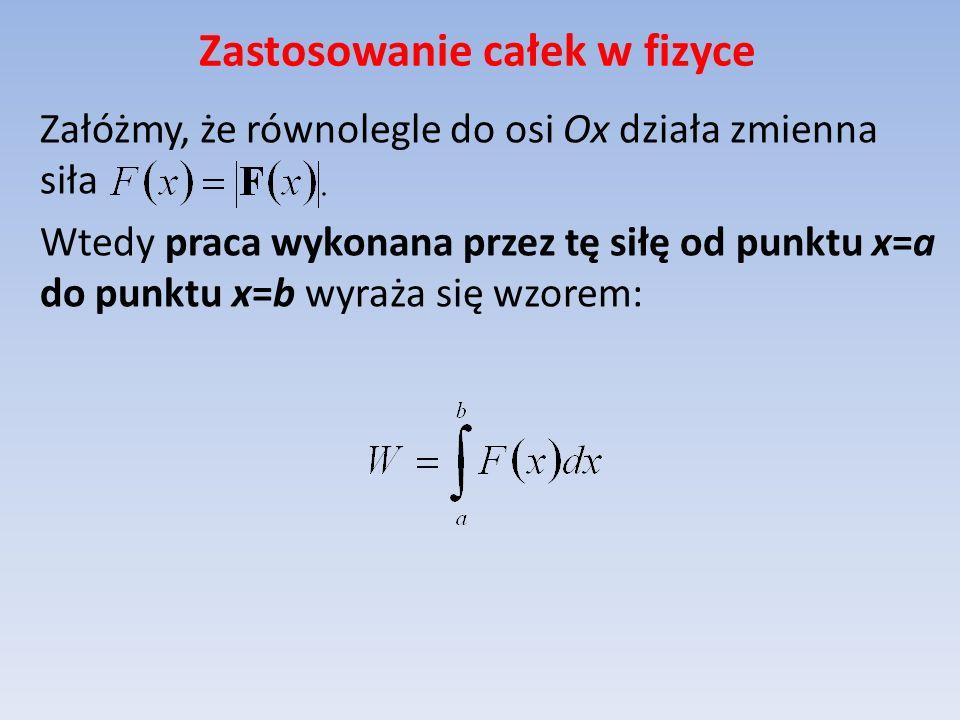 Zastosowanie całek w fizyce Załóżmy, że równolegle do osi Ox działa zmienna siła Wtedy praca wykonana przez tę siłę od punktu x=a do punktu x=b wyraża się wzorem: