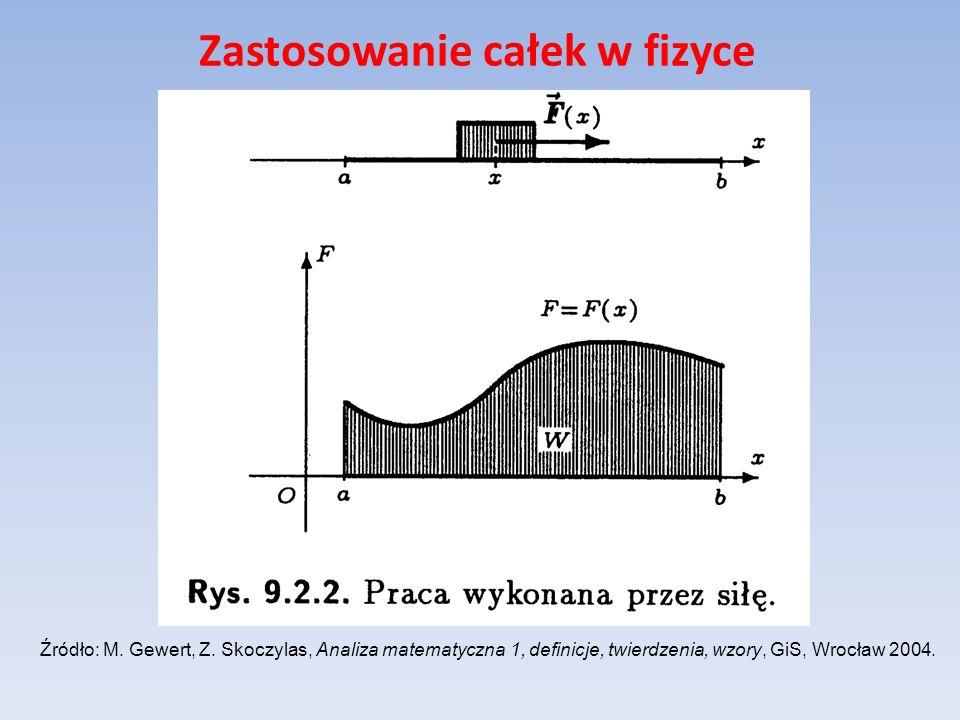 Zastosowanie całek w fizyce Źródło: M. Gewert, Z. Skoczylas, Analiza matematyczna 1, definicje, twierdzenia, wzory, GiS, Wrocław 2004.