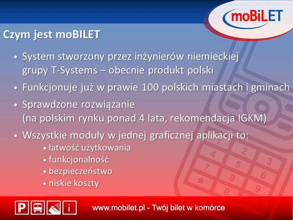 Czym jest moBILET System stworzony przez inżynierów niemieckiej grupy T-Systems – obecnie produkt polski System stworzony przez inżynierów niemieckiej grupy T-Systems – obecnie produkt polski Funkcjonuje już w prawie 100 polskich miastach i gminach Funkcjonuje już w prawie 100 polskich miastach i gminach Sprawdzone rozwiązanie (na polskim rynku ponad 4 lata, rekomendacja IGKM) Sprawdzone rozwiązanie (na polskim rynku ponad 4 lata, rekomendacja IGKM) Wszystkie moduły w jednej graficznej aplikacji to: Wszystkie moduły w jednej graficznej aplikacji to: łatwość użytkowania łatwość użytkowania funkcjonalność funkcjonalność bezpieczeństwo bezpieczeństwo niskie koszty niskie koszty