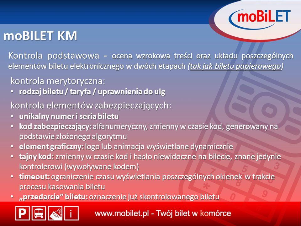 moBILET KM Kontrola podstawowa - ocena wzrokowa treści oraz układu poszczególnych elementów biletu elektronicznego w dwóch etapach (tak jak biletu papierowego) kontrola merytoryczna: rodzaj biletu / taryfa / uprawnienia do ulg rodzaj biletu / taryfa / uprawnienia do ulg kontrola elementów zabezpieczających: unikalny numer i seria biletu unikalny numer i seria biletu kod zabezpieczający: alfanumeryczny, zmienny w czasie kod, generowany na podstawie złożonego algorytmu kod zabezpieczający: alfanumeryczny, zmienny w czasie kod, generowany na podstawie złożonego algorytmu element graficzny: logo lub animacja wyświetlane dynamicznie element graficzny: logo lub animacja wyświetlane dynamicznie tajny kod: zmienny w czasie kod i hasło niewidoczne na bilecie, znane jedynie kontrolerowi (wywoływane kodem) tajny kod: zmienny w czasie kod i hasło niewidoczne na bilecie, znane jedynie kontrolerowi (wywoływane kodem) timeout: ograniczenie czasu wyświetlania poszczególnych okienek w trakcie procesu kasowania biletu timeout: ograniczenie czasu wyświetlania poszczególnych okienek w trakcie procesu kasowania biletu przedarcie biletu: oznaczenie już skontrolowanego biletu przedarcie biletu: oznaczenie już skontrolowanego biletu